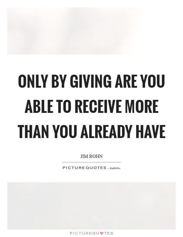 Only by giving are you able to receive more than you already have Picture Quote #1