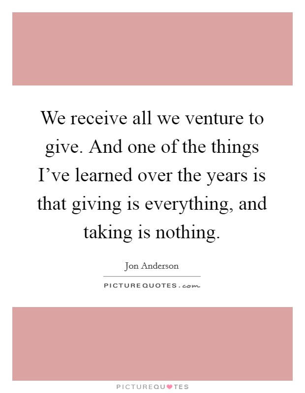 We receive all we venture to give. And one of the things I've learned over the years is that giving is everything, and taking is nothing Picture Quote #1