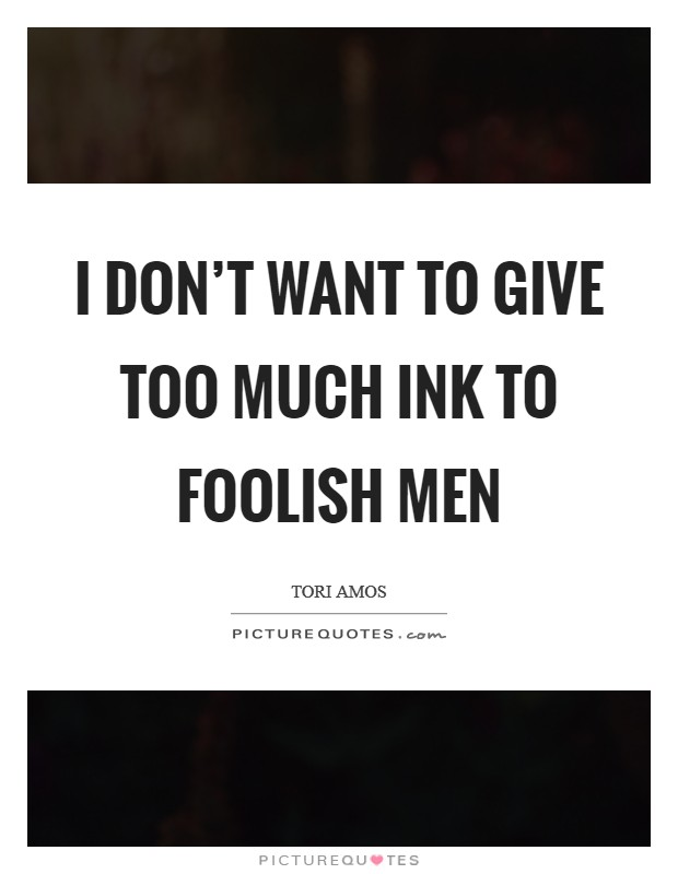 I don't want to give too much ink to foolish men Picture Quote #1