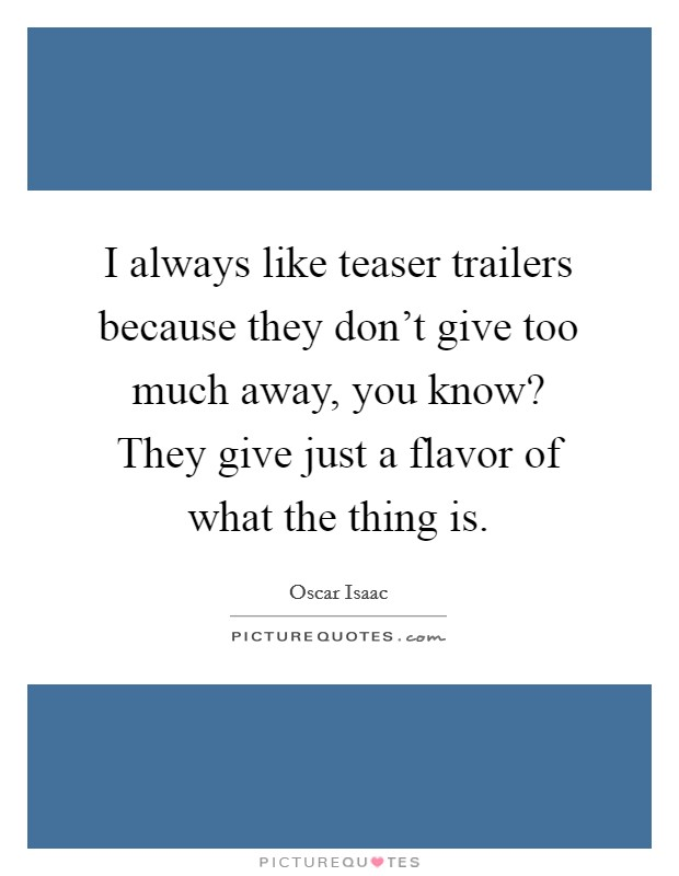I always like teaser trailers because they don't give too much away, you know? They give just a flavor of what the thing is Picture Quote #1