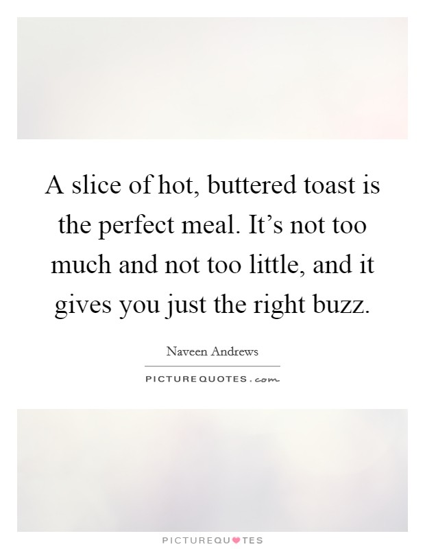 A slice of hot, buttered toast is the perfect meal. It's not too much and not too little, and it gives you just the right buzz Picture Quote #1