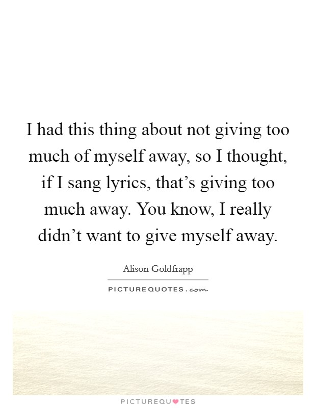 I had this thing about not giving too much of myself away ...