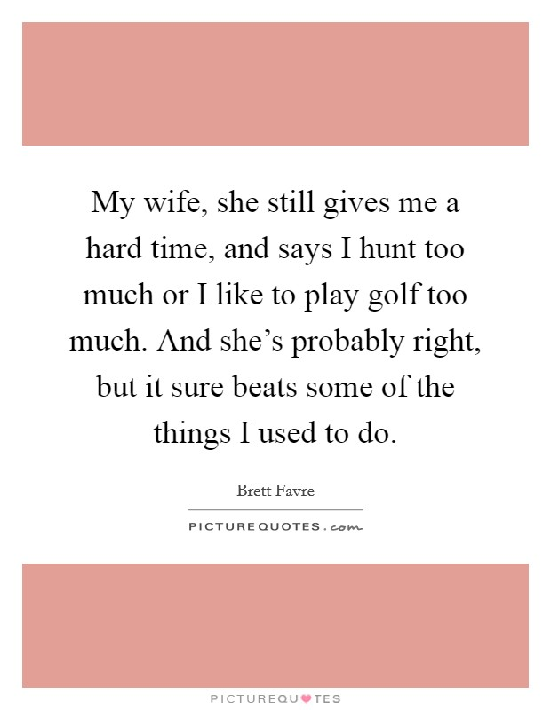 My wife, she still gives me a hard time, and says I hunt too much or I like to play golf too much. And she's probably right, but it sure beats some of the things I used to do Picture Quote #1