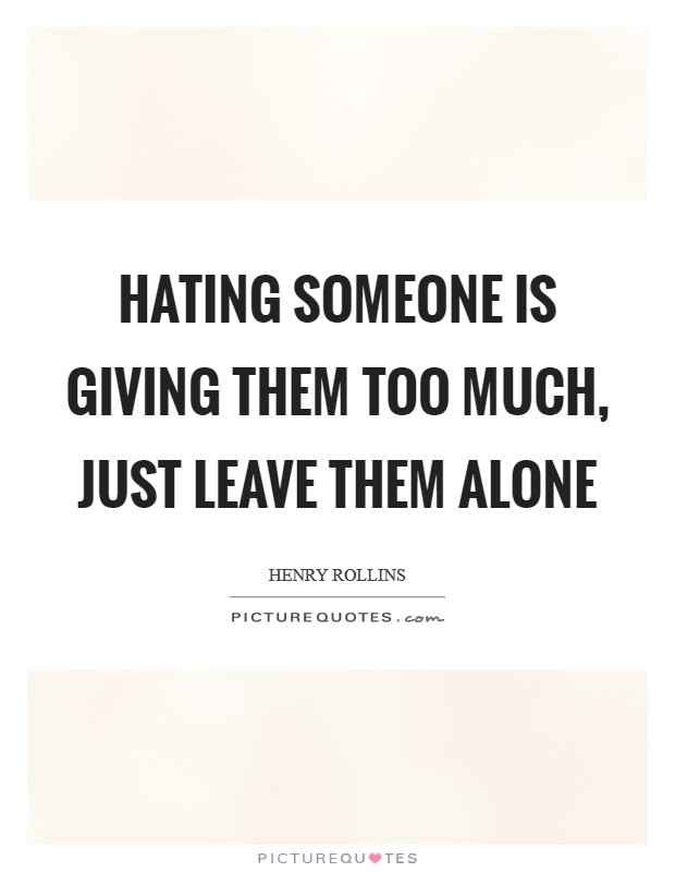 Hating someone is giving them too much, just leave them alone Picture Quote #1