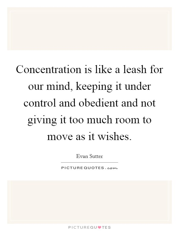 Concentration is like a leash for our mind, keeping it under control and obedient and not giving it too much room to move as it wishes Picture Quote #1