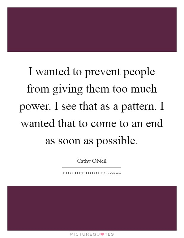 I wanted to prevent people from giving them too much power. I see that as a pattern. I wanted that to come to an end as soon as possible Picture Quote #1