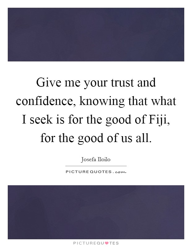 Give me your trust and confidence, knowing that what I seek is for the good of Fiji, for the good of us all Picture Quote #1