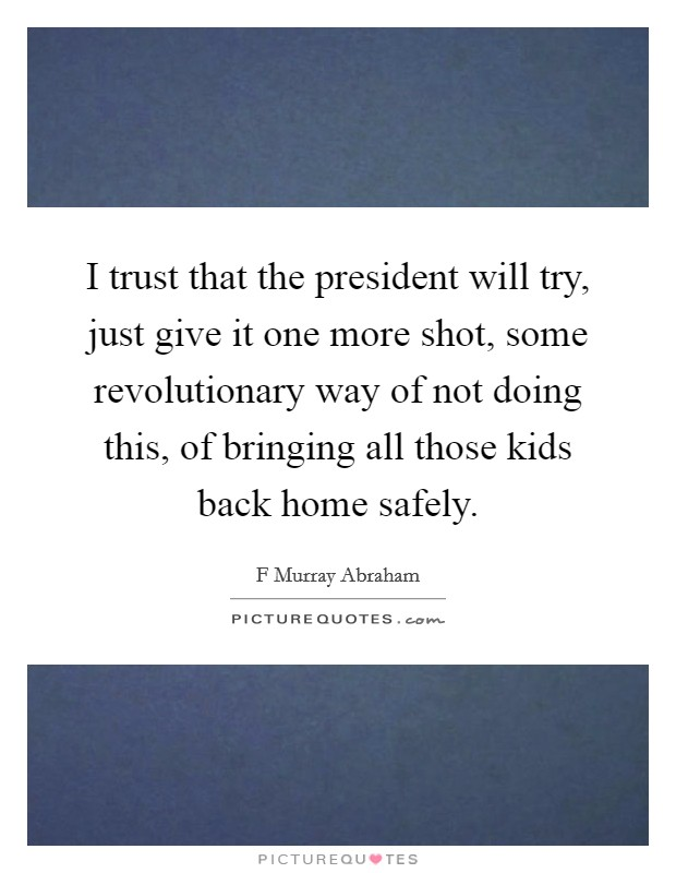 I trust that the president will try, just give it one more shot, some revolutionary way of not doing this, of bringing all those kids back home safely Picture Quote #1