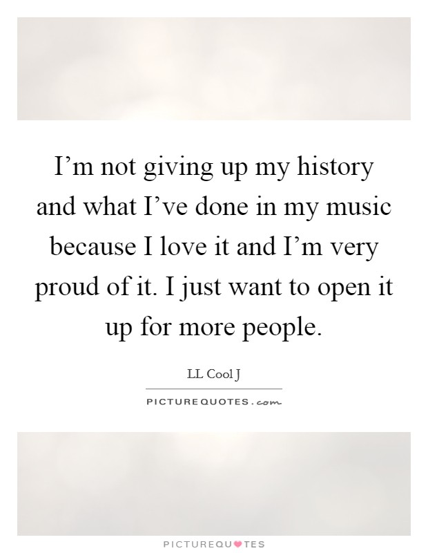 I'm not giving up my history and what I've done in my music because I love it and I'm very proud of it. I just want to open it up for more people Picture Quote #1