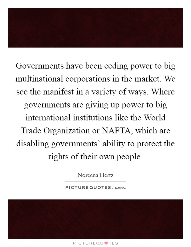 Governments have been ceding power to big multinational corporations in the market. We see the manifest in a variety of ways. Where governments are giving up power to big international institutions like the World Trade Organization or NAFTA, which are disabling governments' ability to protect the rights of their own people Picture Quote #1