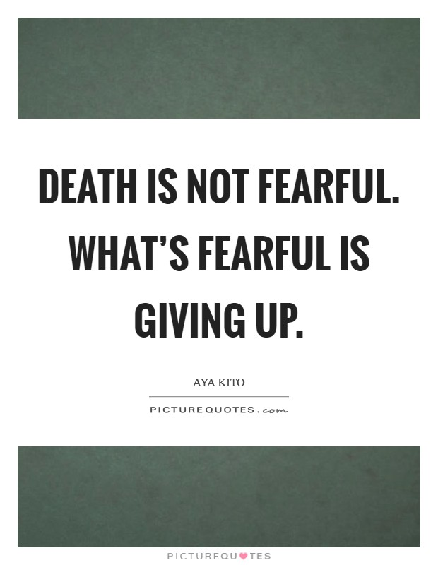 Death is not fearful. What's fearful is giving up Picture Quote #1