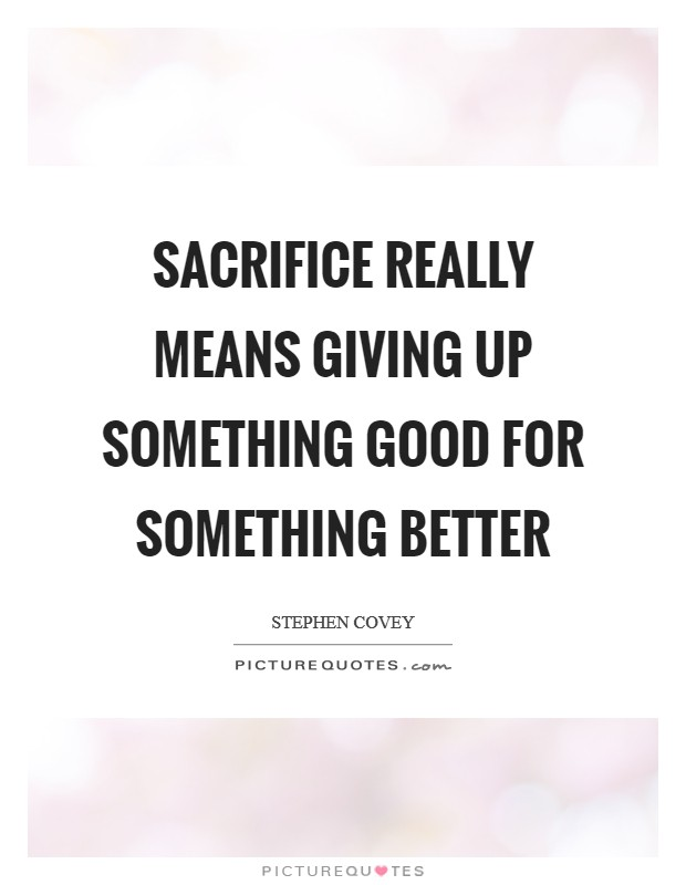 Sacrifice really means giving up something good for something better Picture Quote #1