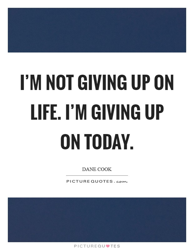 I'm not giving up on life. I'm giving up on today Picture Quote #1