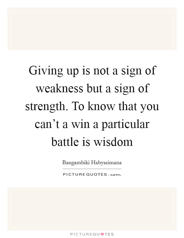 Giving up is not a sign of weakness but a sign of strength. To know that you can't a win a particular battle is wisdom Picture Quote #1