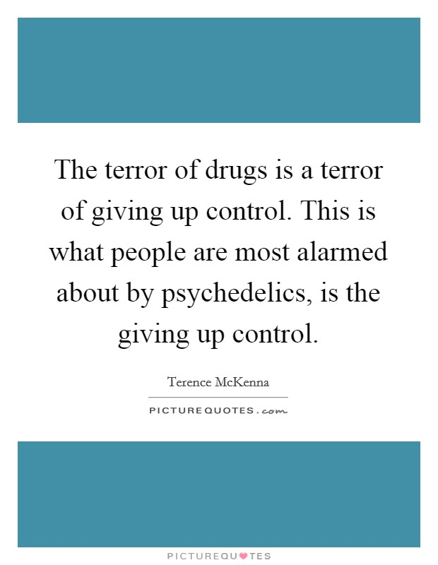 The terror of drugs is a terror of giving up control. This is what people are most alarmed about by psychedelics, is the giving up control Picture Quote #1