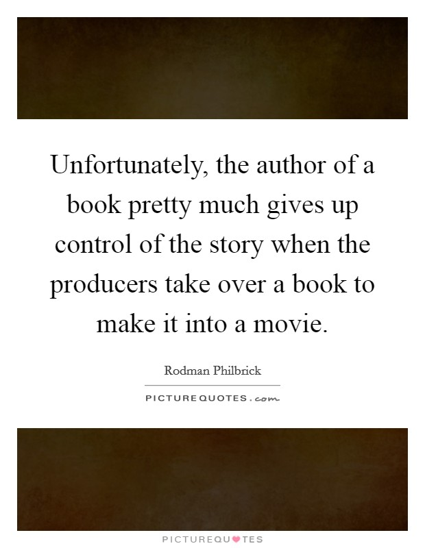 Unfortunately, the author of a book pretty much gives up control of the story when the producers take over a book to make it into a movie Picture Quote #1