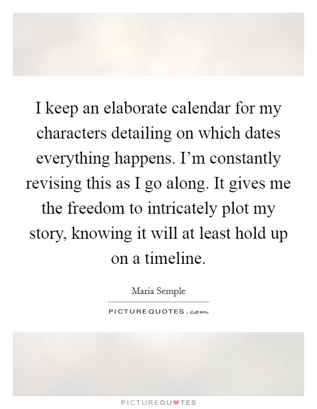 I keep an elaborate calendar for my characters detailing on which dates everything happens. I'm constantly revising this as I go along. It gives me the freedom to intricately plot my story, knowing it will at least hold up on a timeline Picture Quote #1