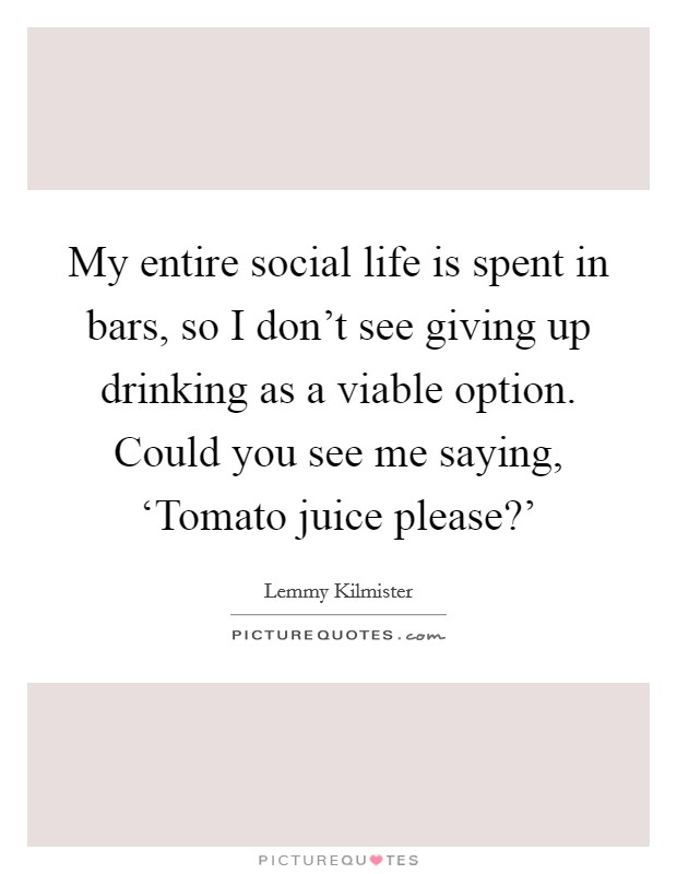 My entire social life is spent in bars, so I don't see giving up drinking as a viable option. Could you see me saying, 'Tomato juice please?' Picture Quote #1