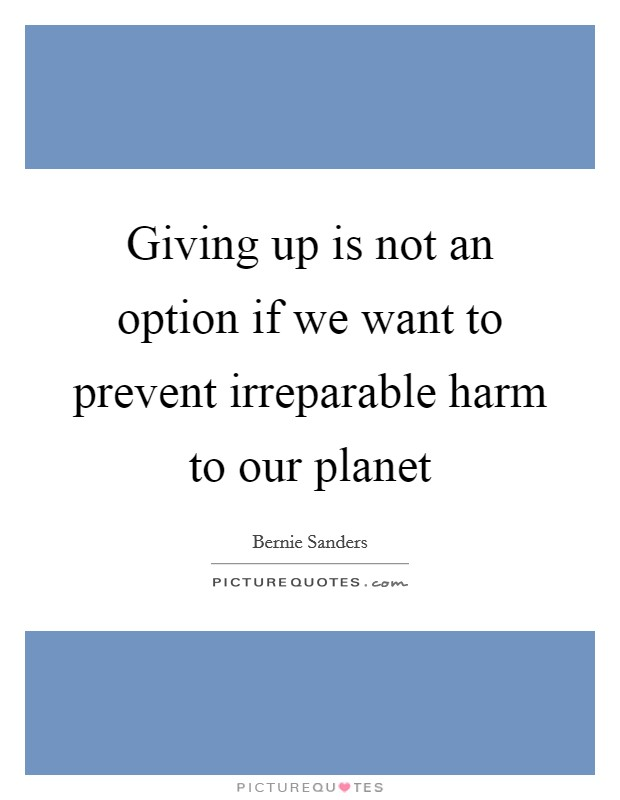 Giving up is not an option if we want to prevent irreparable harm to our planet Picture Quote #1