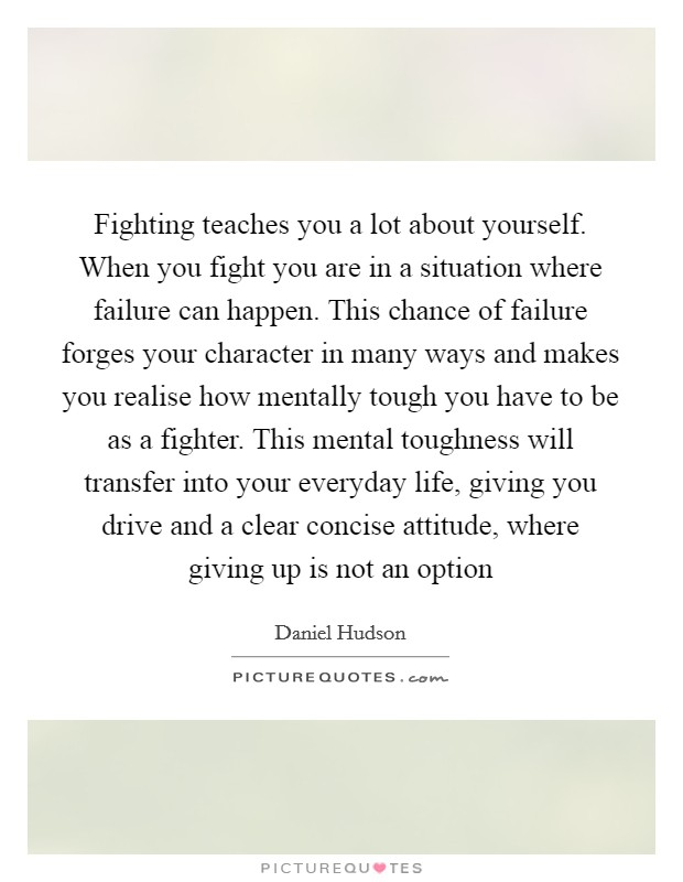 Fighting teaches you a lot about yourself. When you fight you are in a situation where failure can happen. This chance of failure forges your character in many ways and makes you realise how mentally tough you have to be as a fighter. This mental toughness will transfer into your everyday life, giving you drive and a clear concise attitude, where giving up is not an option Picture Quote #1