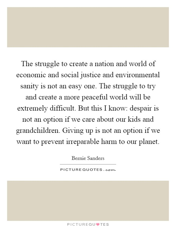 The struggle to create a nation and world of economic and social justice and environmental sanity is not an easy one. The struggle to try and create a more peaceful world will be extremely difficult. But this I know: despair is not an option if we care about our kids and grandchildren. Giving up is not an option if we want to prevent irreparable harm to our planet Picture Quote #1