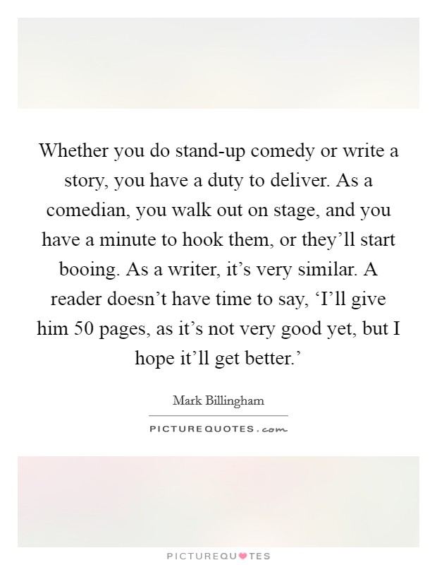 Whether you do stand-up comedy or write a story, you have a duty to deliver. As a comedian, you walk out on stage, and you have a minute to hook them, or they'll start booing. As a writer, it's very similar. A reader doesn't have time to say, 'I'll give him 50 pages, as it's not very good yet, but I hope it'll get better.' Picture Quote #1