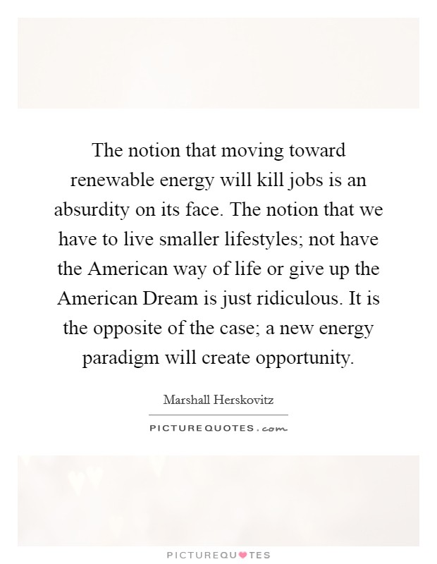 The notion that moving toward renewable energy will kill jobs is an absurdity on its face. The notion that we have to live smaller lifestyles; not have the American way of life or give up the American Dream is just ridiculous. It is the opposite of the case; a new energy paradigm will create opportunity Picture Quote #1