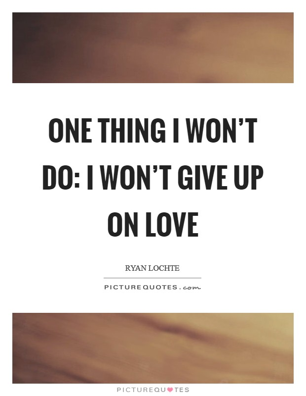 One thing I won't do: I won't give up on love Picture Quote #1