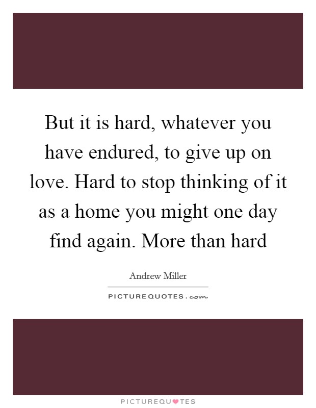 But it is hard, whatever you have endured, to give up on love. Hard to stop thinking of it as a home you might one day find again. More than hard Picture Quote #1
