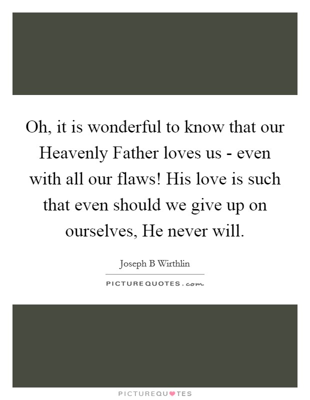 Oh, it is wonderful to know that our Heavenly Father loves us - even with all our flaws! His love is such that even should we give up on ourselves, He never will Picture Quote #1