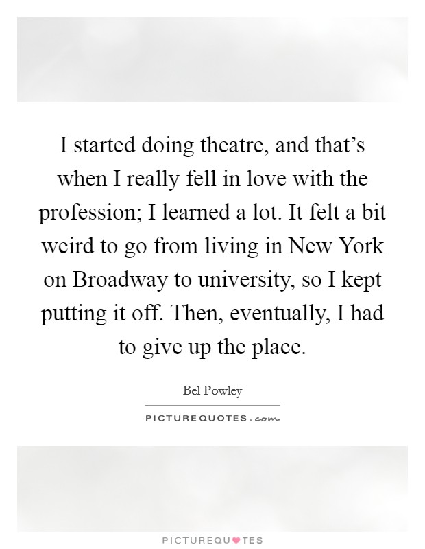 I started doing theatre, and that's when I really fell in love with the profession; I learned a lot. It felt a bit weird to go from living in New York on Broadway to university, so I kept putting it off. Then, eventually, I had to give up the place Picture Quote #1
