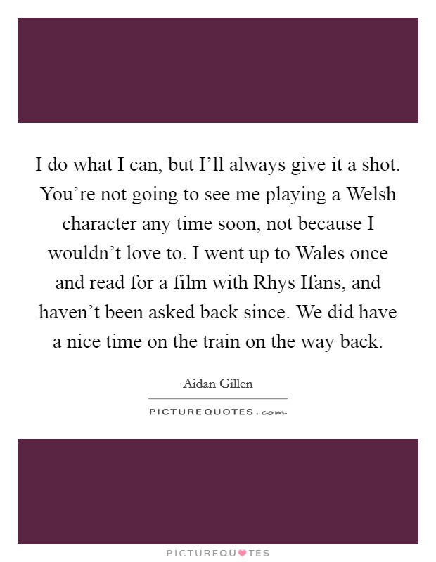 I do what I can, but I'll always give it a shot. You're not going to see me playing a Welsh character any time soon, not because I wouldn't love to. I went up to Wales once and read for a film with Rhys Ifans, and haven't been asked back since. We did have a nice time on the train on the way back Picture Quote #1