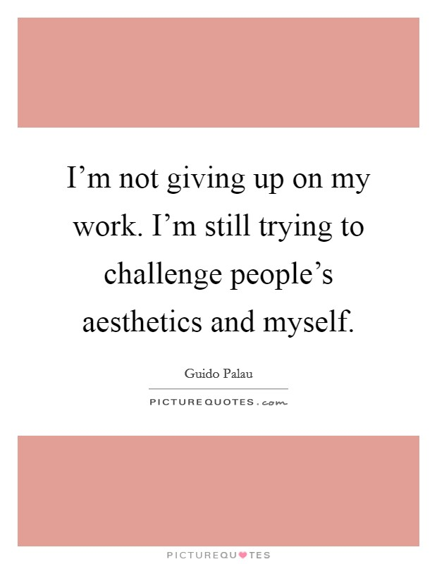 I'm not giving up on my work. I'm still trying to challenge people's aesthetics and myself Picture Quote #1