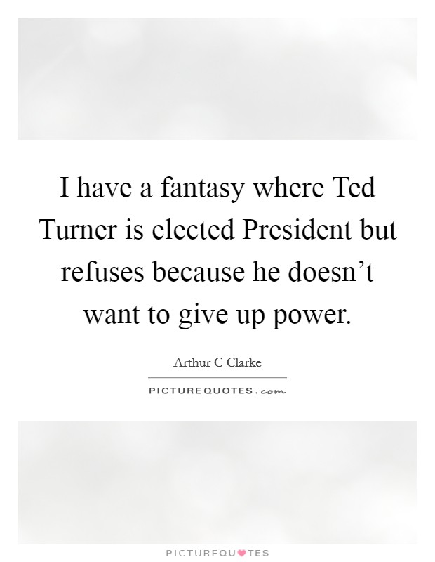 I have a fantasy where Ted Turner is elected President but refuses because he doesn't want to give up power Picture Quote #1