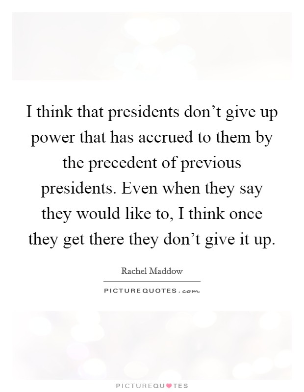 I think that presidents don't give up power that has accrued to them by the precedent of previous presidents. Even when they say they would like to, I think once they get there they don't give it up Picture Quote #1