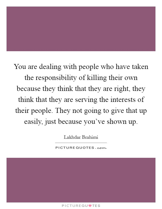 You are dealing with people who have taken the responsibility of killing their own because they think that they are right, they think that they are serving the interests of their people. They not going to give that up easily, just because you've shown up Picture Quote #1