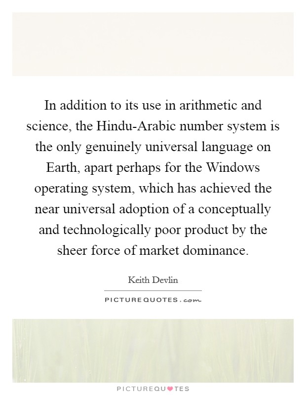 In addition to its use in arithmetic and science, the Hindu-Arabic number system is the only genuinely universal language on Earth, apart perhaps for the Windows operating system, which has achieved the near universal adoption of a conceptually and technologically poor product by the sheer force of market dominance Picture Quote #1
