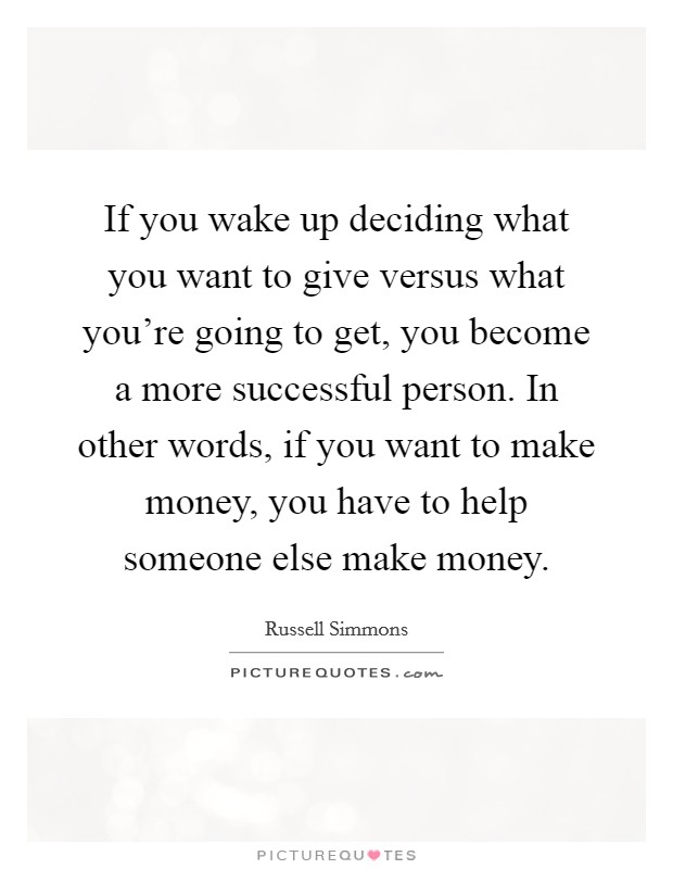 If you wake up deciding what you want to give versus what you're going to get, you become a more successful person. In other words, if you want to make money, you have to help someone else make money Picture Quote #1
