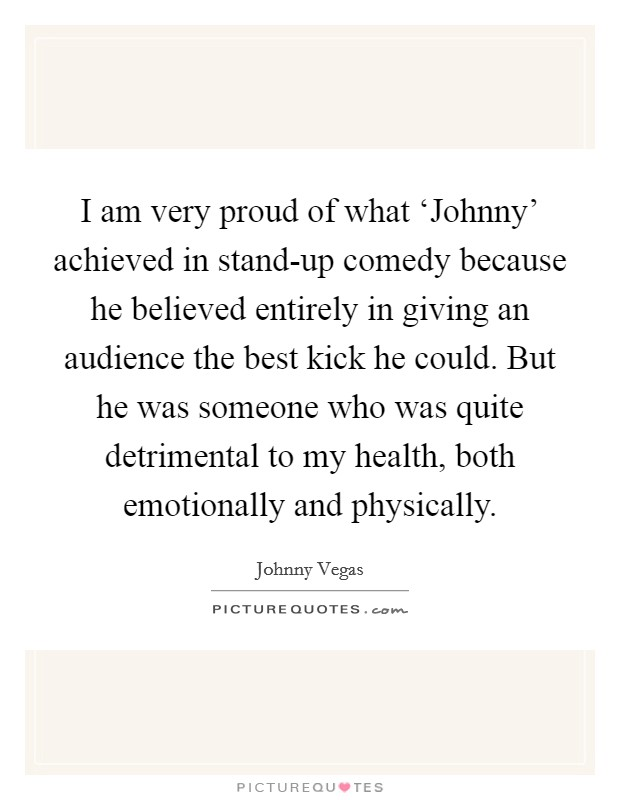 I am very proud of what 'Johnny' achieved in stand-up comedy because he believed entirely in giving an audience the best kick he could. But he was someone who was quite detrimental to my health, both emotionally and physically. Picture Quote #1
