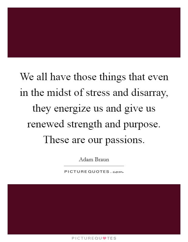 We all have those things that even in the midst of stress and disarray, they energize us and give us renewed strength and purpose. These are our passions Picture Quote #1