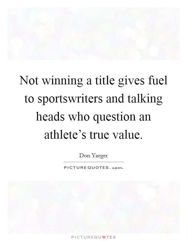 Not winning a title gives fuel to sportswriters and talking heads who question an athlete's true value Picture Quote #1
