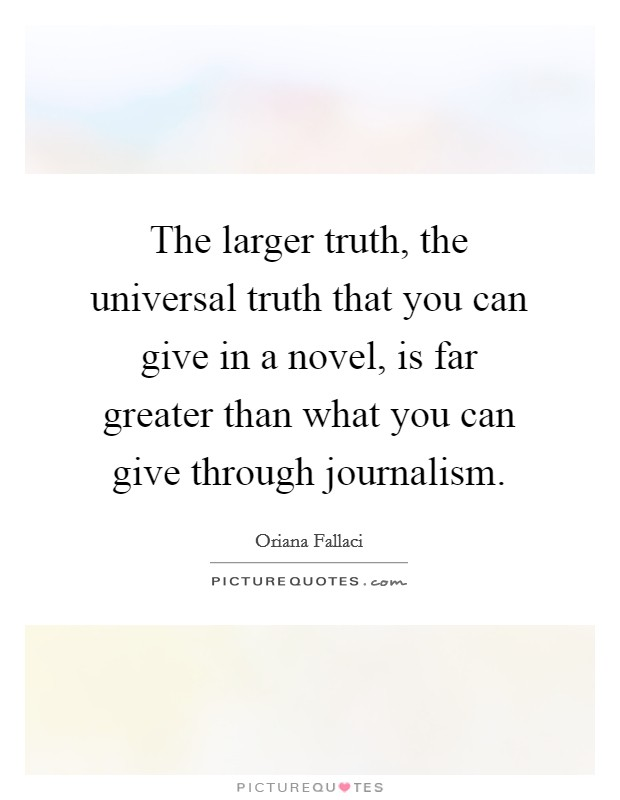 The larger truth, the universal truth that you can give in a novel, is far greater than what you can give through journalism Picture Quote #1