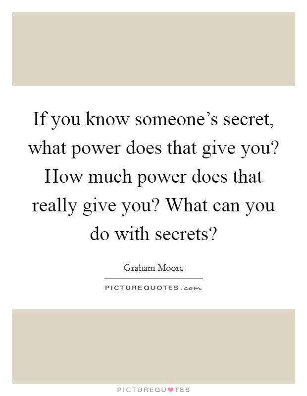 If you know someone's secret, what power does that give you? How much power does that really give you? What can you do with secrets? Picture Quote #1