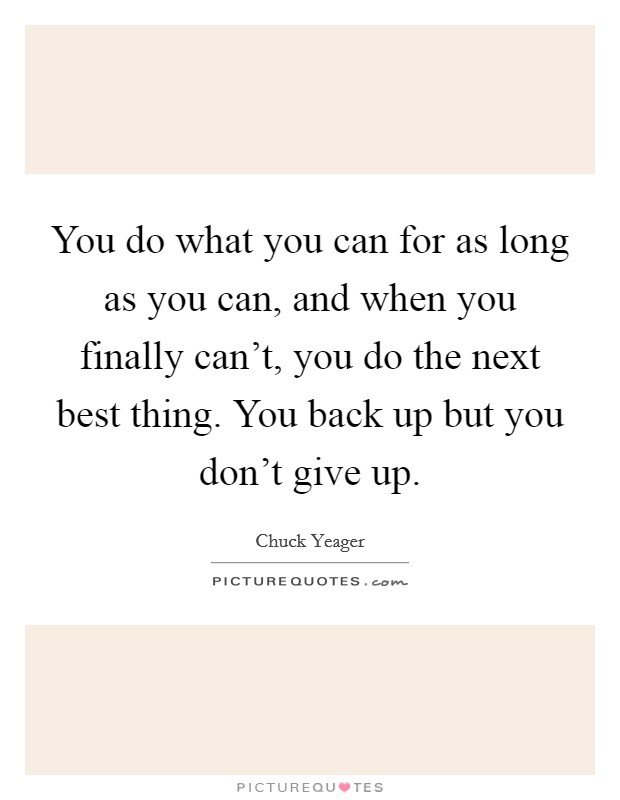 You do what you can for as long as you can, and when you finally can't, you do the next best thing. You back up but you don't give up Picture Quote #1