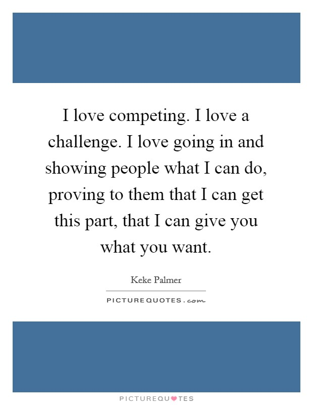 I love competing. I love a challenge. I love going in and showing people what I can do, proving to them that I can get this part, that I can give you what you want Picture Quote #1