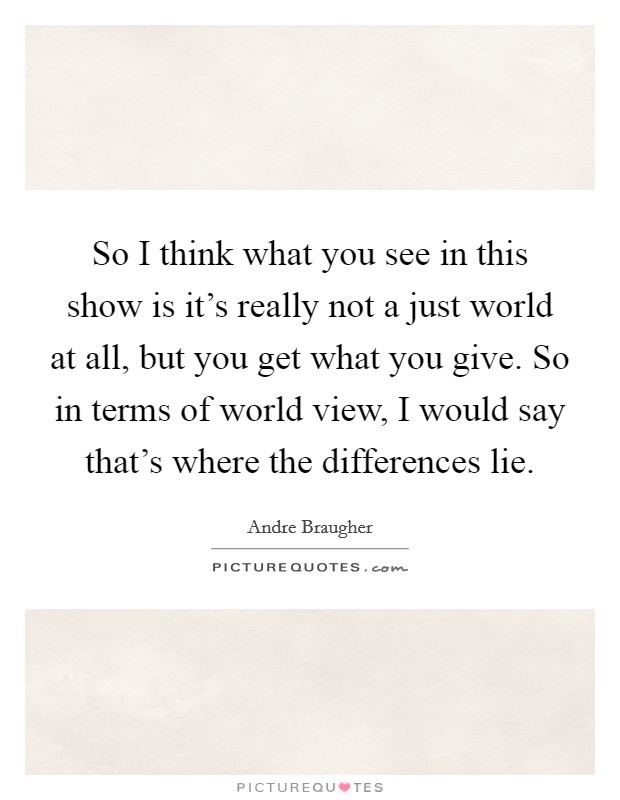 So I think what you see in this show is it's really not a just world at all, but you get what you give. So in terms of world view, I would say that's where the differences lie Picture Quote #1