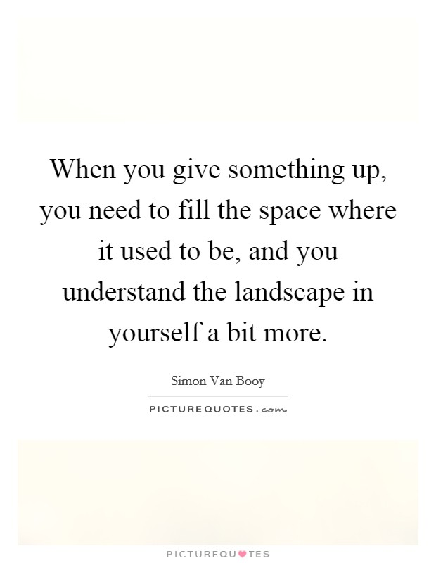 When you give something up, you need to fill the space where