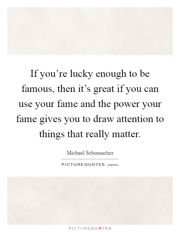 If you're lucky enough to be famous, then it's great if you can use your fame and the power your fame gives you to draw attention to things that really matter Picture Quote #1