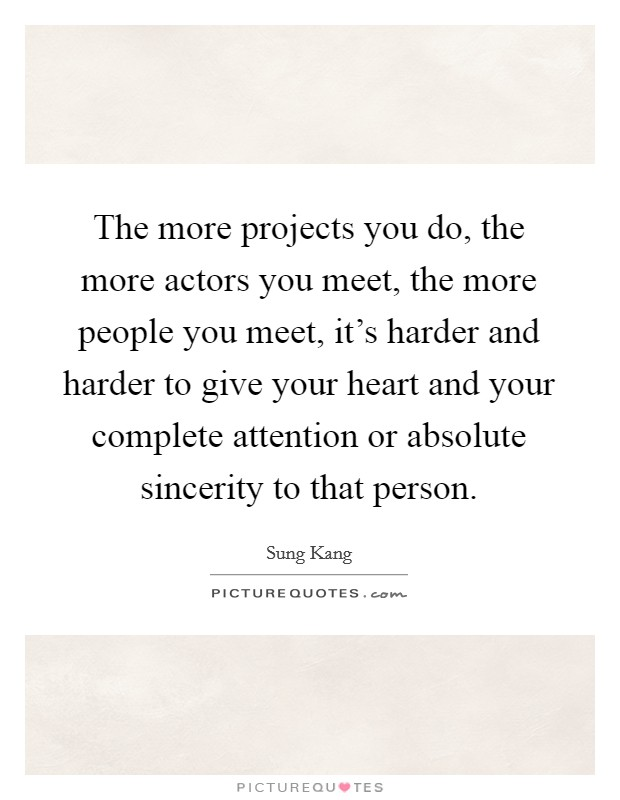 The more projects you do, the more actors you meet, the more people you meet, it's harder and harder to give your heart and your complete attention or absolute sincerity to that person. Picture Quote #1