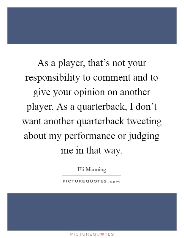 As a player, that's not your responsibility to comment and to give your opinion on another player. As a quarterback, I don't want another quarterback tweeting about my performance or judging me in that way Picture Quote #1